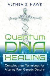 Quantum DNA Healing: Consciousness Techniques for Altering Your Genetic Destiny