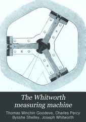 The Whitworth Measuring Machine: Including Descriptions of the Surface Plates, Gauges, and Other Measuring Instruments, Made by Sir Joseph Whitworth, Bart., C.E. F.R.S. D.C.L. LL.D. &c