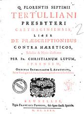 Q. Florentis Septimii Tertulliani presbyteri Carthaginiensis, Liber de praescriptionibus contra haereticos, scholiis & notis illustratus per Fr. Christianum Lupum, Iprensem, ordinis eremitarum S. Augustini ..