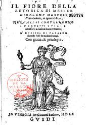 Il fiore della retorica di messer Girolamo Mascher Mantovano, in quattro libri : ne' quali si comprendono i precetti utili e necessarii a ciascun buon'oratore, e massimamente di palazzo secondo l'uso de' moderni tempi