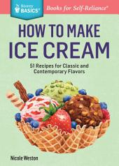 How to Make Ice Cream : 51 Recipes for Classic and Contemporary Flavors. A Storey BASICS® Title