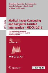 Medical Image Computing and Computer-Assisted Intervention - MICCAI 2016: 19th International Conference, Athens, Greece, October 17-21, 2016, Proceedings, Part 3