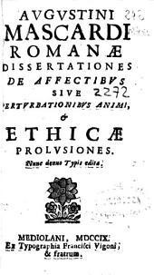 Augustini Mascardi Romanae dissertationes de affectibus siue perturbationibus animi, & ethicae prolusiones