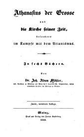 Athanasius der Grosse und die Kirche seiner Zeit: besonders im Kampfe mit den Arianismus : in sechs Büchern