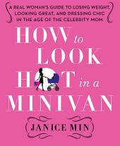 How to Look Hot in a Minivan: A Real Woman's Guide to Losing Weight, Looking Great, and Dressing Chic in the Age of the Celebrity Mom