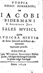 Utopia Didaci Bemardini, Seu Iacobi Bidermani E Societate Jesu Sales Musici: Quibus Ludicra Mixtim & seria literatè ac festivè denarrantur