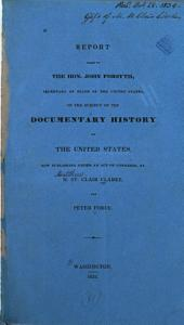 Report Made to the Hon. John Forsyth, Secretary of State of the United States: On the Subject of the Documentary History of the United States, Now Publishing Under an Act of Congress