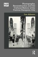 Photography  Reconstruction and the Cultural History of the Postwar European City PDF