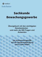Sachkunde Bewachungsgewerbe: Übungsbuch mit den wichtigsten Gesetzestexten und mehr als 500 Fragen und Antworten als Vorbereitungshilfe auf die Sachkundeprüfung nach