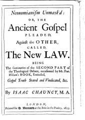 Neonomianism Unmask'd: Or, The Ancient Gospel Pleaded, Against the Other, Called a New Law Or Gospel. Being the Continuation of the Seocnd Part of the Theological Debate