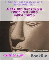 Altar und Opferungen: Einrichten eines Hausaltares: Claire de Luna`s Wissens Welt : Buddhismus, Teil 2