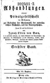 Abhandlungen einer Privatgesellschaft in Böhmen, zur Aufnahme der Mathematik, der vaterländischen Geschichte, und der Naturgeschichte: Band 6
