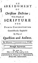 An Abridgment of Christian Doctrine; with Proofs of Scripture for Points Controverted. Catechistically Explain'd by Way of Question and Answer. By Henry Turberville Priest