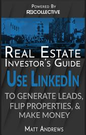 Real Estate Investor's Guide: Using LinkedIn to Generate Leads, Flip Properties and Make Money