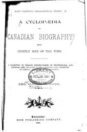 A Cyclopaedia of Canadian Biography: Being Chiefly Men of the Time. A Collection of Persons Distinguished in Professional and Political Life; Leaders in the Commerce and Industry of Canada, and Successful Pioneers, Volume 2
