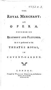"""The Royal Merchant: an Opera. Founded on Beaumont and Fletcher [i.e. on """"The Beggar's Bush""""], Etc. [By T. Hull.]"""