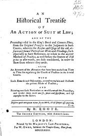An Historical Treatise of an Action Or Suit at Law: And of the Proceedings Used in the King's Bench and Common Pleas, from the Original Processes to the Judgments in Both Courts; Wherein the Reason and Usage of the Old