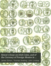Simon's Essay on Irish Coins, and of the Currency of Foreign Monies in Ireland: With Mr. Snelling's Supplement: Also, an Aditional Plate, Containing Nineteen Coins