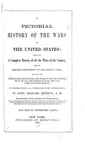 A Pictorial History of the Wars of the United States: Embracing a Complete History of All the Wars of the Country, from Its Earliest Settlement to the Present Time; Including the French and Indian Wars, the War of the Revolution, that of 1812, the Seminole War, and the Late War with Mexico; Together with Other Military Operations