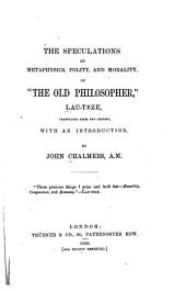 "The Speculations on Metaphysics, Polity, and Morality, of ""the Old Philospher,"" Lau-Tsze: Translated from the Chinese"