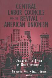 Central Labor Councils and the Revival of American Unionism: Organizing for Justice in Our Communities: Organizing for Justice in Our Communities