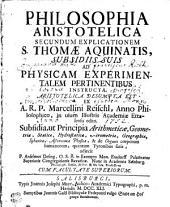 PHILOSOPHIA ARISTOTELICA SECUNDUM EXPLICATIONEM S. THOMAE AQUINATIS: SUBSIDIIS SUIS AD PHYSICAM EXPERIMENTALEM PERTINENTIBUS INSTRUCTA. ARISTOTELICA DESUMPTA EST EX A. R. P. Marcellini Reischl, Anno Philosophico, in usum Illustris Academiae Ettalensis editio. Subsidia, ut Principia Arithmeticae, Geometriae, Staticae, Hydrostaticae, Aërometriae, Geographicae, Sphaericae, Astronomiae Physicae, & de Organis corporum humanorum, quantum Tyronibus satis, adjecit P. Anselmus Desing. O. S. B. in Exempto Mon. Ensdorff Palatinatus Superioris Congregationis Bavaricae. Nunc in Academia Salisburg, Philosoph. Ethic. Histor. & Mathes. Professore