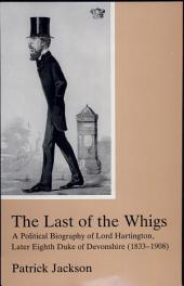 The Last of the Whigs: A Political Biography of Lord Hartington, Later Eighth Duke of Devonshire (1833-1908)