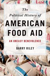 The Political History of American Food Aid: An Uneasy Benevolence