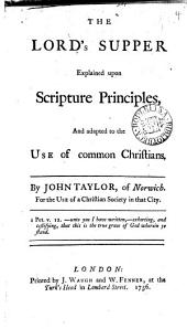 The Lord's Supper Explained Upon Scripture Principles: And Adapted to the Use of Common Christians. By John Taylor, ...