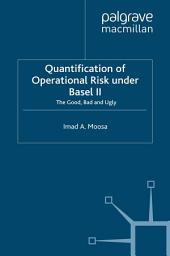 Quantification of Operational Risk under Basel II: The Good, Bad and Ugly