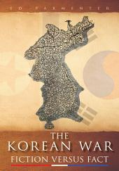 The Korean War: FICTION VERSUS FACT