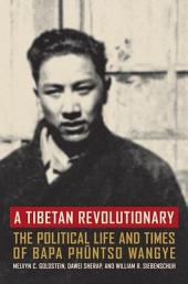 A Tibetan Revolutionary: The Political Life and Times of Bapa Phüntso Wangye