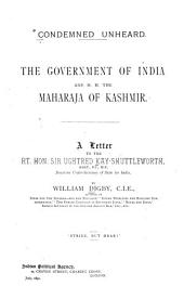 Condemned Unheard: The Government of India and H.H. the Maharaja of Kashmir : a Letter to the Rt. Hon. Sir Ughtred Kay-Shuttleworth