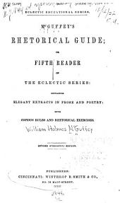 McGuffey's Rhetorical Guide, Or, Fifth Reader of the Eclectic Series: Containing Elegant Extracts in Prose and Poetry, with Copious Rules and Rhetorical Exercises
