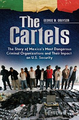 The Cartels  The Story of Mexico s Most Dangerous Criminal Organizations and their Impact on U S  Security