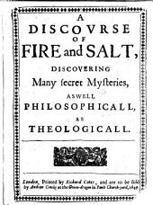 A discourse of fire and salt, discovering many secret mysteries, as well philosophicall, as theologicall. (By the lord Blaise of Vigenere).