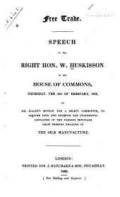 Free Trade: Speech of the Right Hon. W. Huskisson in the House of Commons, Thursday, the 23d of February, 1826, on Mr. Ellice's Motion for a Select Committee, to Inquire Into and Examine the Statements Contained in the Various Petitions from Persons Engaged in the Silk Manufacture