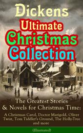 Dickens Ultimate Christmas Collection: The Greatest Stories & Novels for Christmas Time: A Christmas Carol, Doctor Marigold, Oliver Twist, Tom Tiddler's Ground, The Holly-Tree and more (Illustrated): The Best Loved Christmas Classics in One Volume