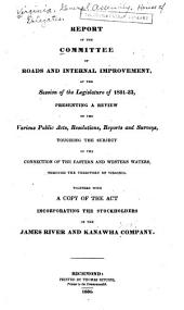 Report at the Session of the Legislature of 1831-32, Presenting a Review of the Various Public Acts, Resolutions, Reports and Surveys, Touching the Subject of the Connection of the Eastern and Western Waters, Through the Territory of Virginia: Together with a Copy of the Act Incorporating the Stockholders of the James River and Kanawha Company