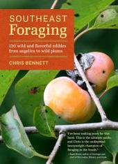 Southeast Foraging: 120 Wild and Flavorful Edibles from Angelica to Wild Plums
