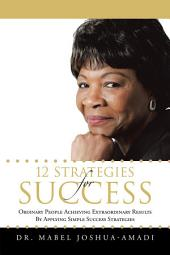 12 STRATEGIES FOR SUCCESS: ORDINARY PEOPLE ACHIEVING EXTRAORDINARY RESULTS BY APPLYING SIMPLE SUCCESS STRATEGIES