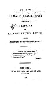 Select Female Biography: Comprising Memoirs of Eminent British Ladies, Derived from Original and Other Authentic Sources
