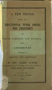 A Few Things about the Educational Work Among the Freedmen of South Carolina and Georgia: Also, Addresses Delivered at Augusta and Nashville