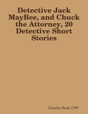 Detective Jack MayBee  and Chuck the Attorney  20 Detective Short Stories