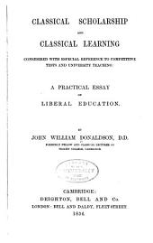 Classical Scholarship and Classical Learning: Considered with Especial Reference to Competitive Tests and University Teaching: a Practical Essay on Liberal Education