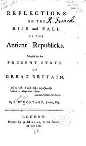 Reflections on the rise and fall of the ancient republicks: adapted to the present state of Great Britain