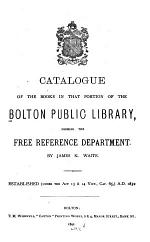 Catalogue of the Books in that Portion of the Bolton Public Library Forming the Free Reference Department