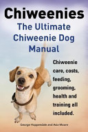 Chiweenies  The Ultimate Chiweenie Dog Manual  Chiweenie Care  Costs  Feeding  Grooming  Health and Training All Included  PDF