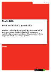 Local and national governance: Discussion of the relationship between higher levels of government and the city of Berlin. How does this multi-level governance condition affect that city's ability to govern locally and operate globally?