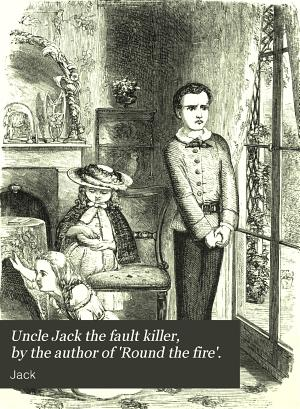Uncle Jack the fault killer  by the author of  Round the fire